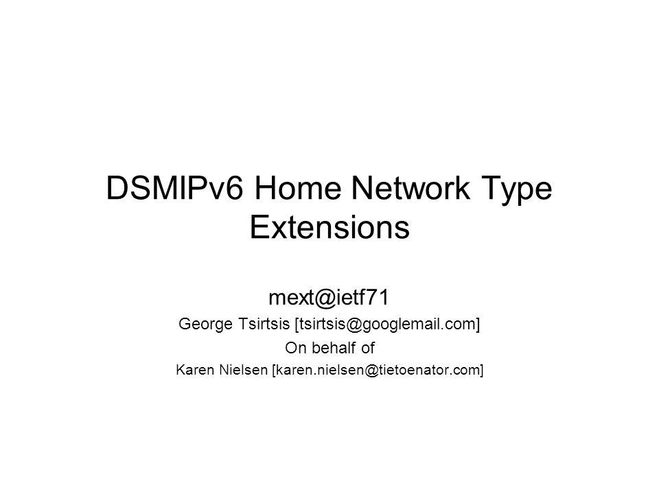 DSMIPv6 Home Network Type Extensions mext@ietf71 George Tsirtsis [tsirtsis@googlemail.com] On behalf of Karen Nielsen [karen.nielsen@tietoenator.com]