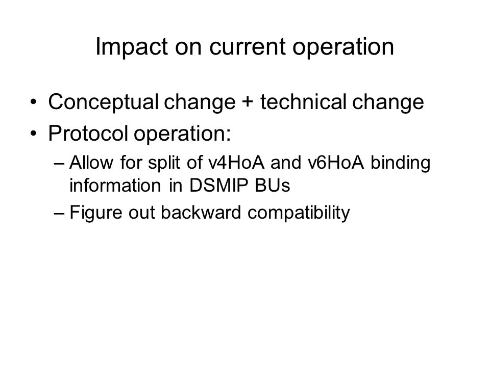 Impact on current operation Conceptual change + technical change Protocol operation: –Allow for split of v4HoA and v6HoA binding information in DSMIP BUs –Figure out backward compatibility