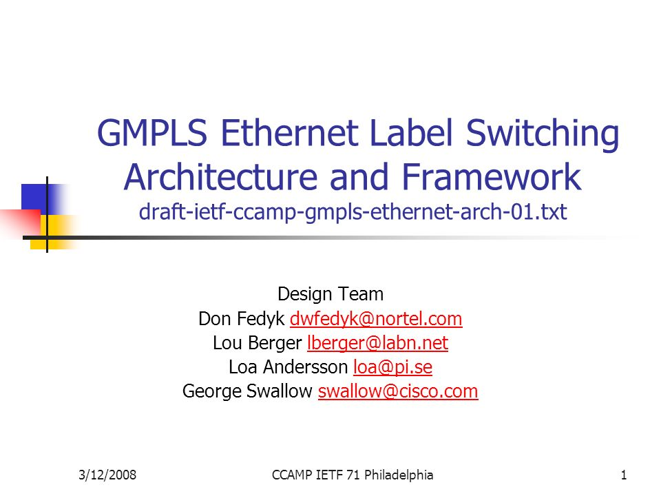 3/12/2008CCAMP IETF 71 Philadelphia1 GMPLS Ethernet Label Switching Architecture and Framework draft-ietf-ccamp-gmpls-ethernet-arch-01.txt Design Team Don Fedyk Lou Berger Loa Andersson George Swallow