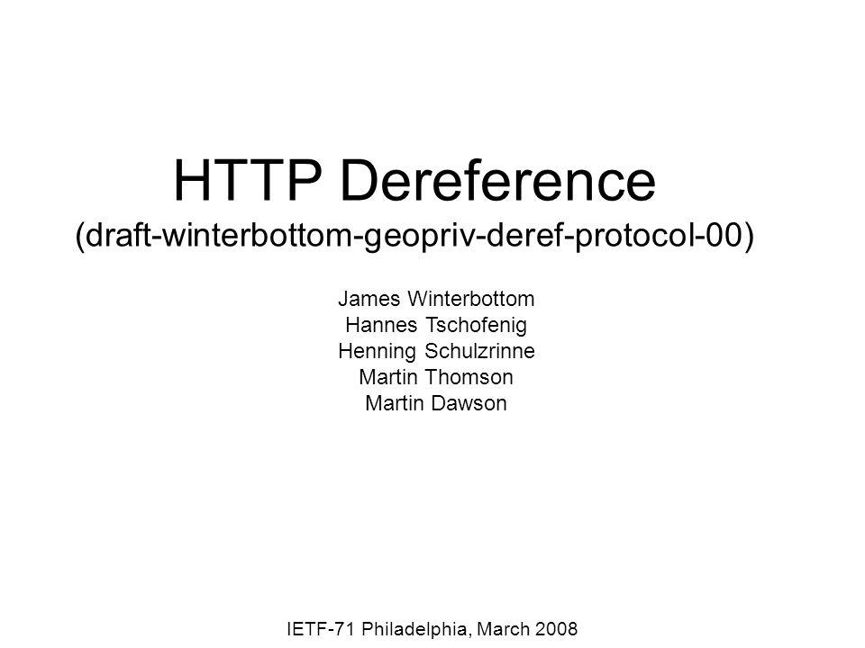 HTTP Dereference (draft-winterbottom-geopriv-deref-protocol-00) IETF-71 Philadelphia, March 2008 James Winterbottom Hannes Tschofenig Henning Schulzrinne Martin Thomson Martin Dawson