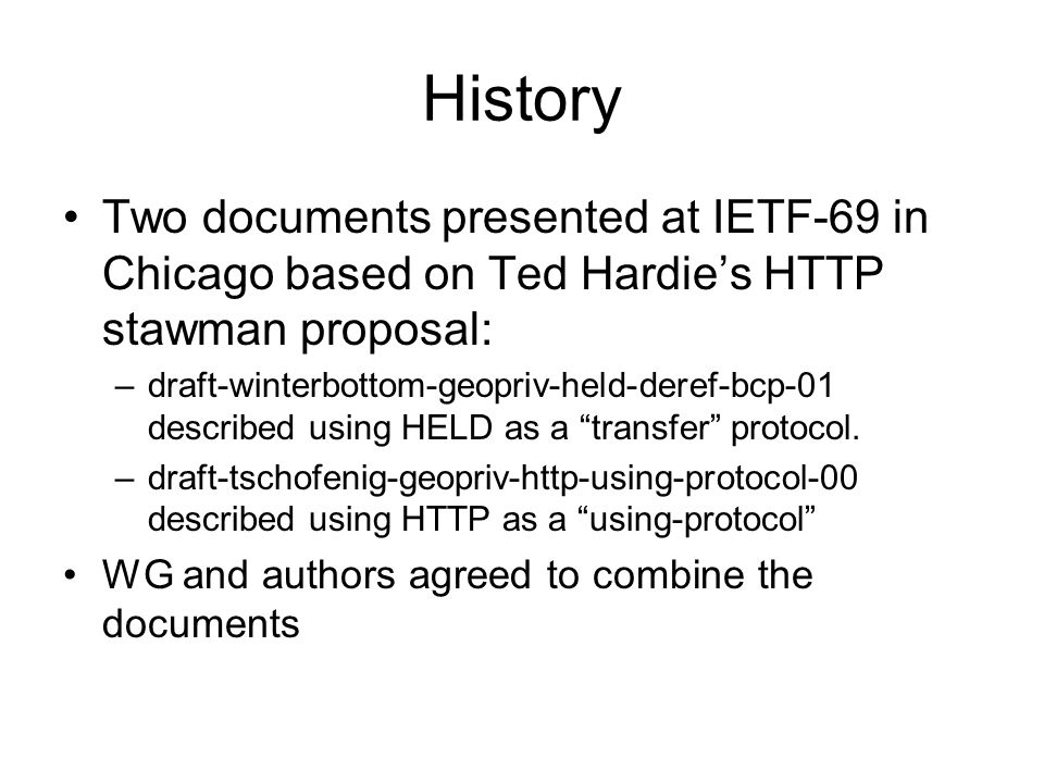 History Two documents presented at IETF-69 in Chicago based on Ted Hardies HTTP stawman proposal: –draft-winterbottom-geopriv-held-deref-bcp-01 descri