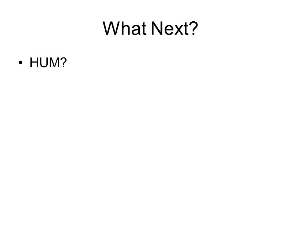 What Next? HUM?