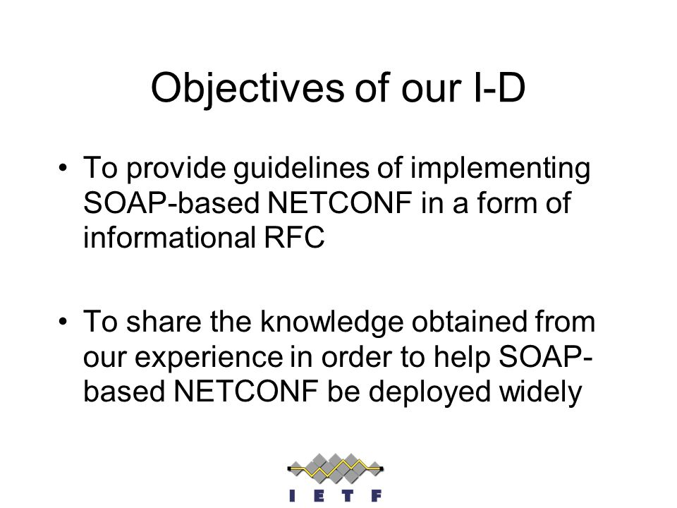 Objectives of our I-D To provide guidelines of implementing SOAP-based NETCONF in a form of informational RFC To share the knowledge obtained from our