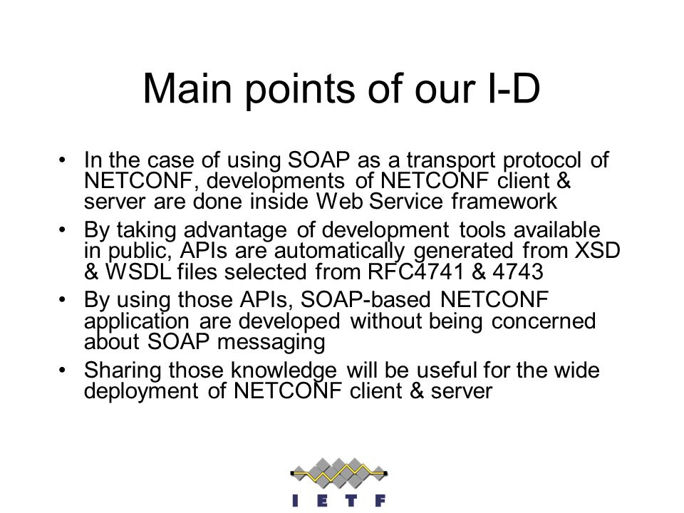 Main points of our I-D In the case of using SOAP as a transport protocol of NETCONF, developments of NETCONF client & server are done inside Web Service framework By taking advantage of development tools available in public, APIs are automatically generated from XSD & WSDL files selected from RFC4741 & 4743 By using those APIs, SOAP-based NETCONF application are developed without being concerned about SOAP messaging Sharing those knowledge will be useful for the wide deployment of NETCONF client & server