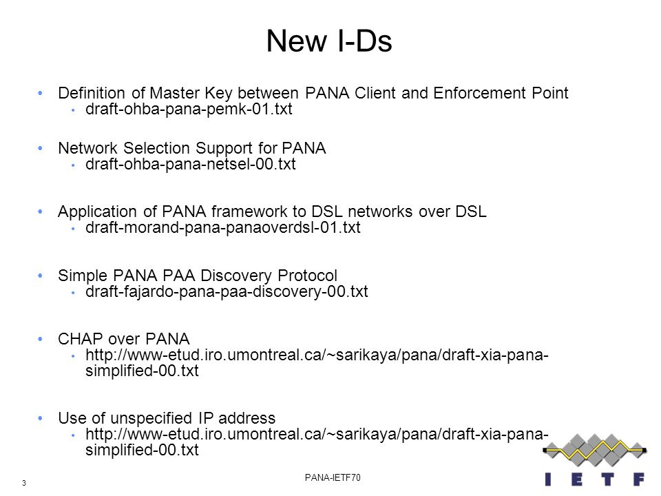 3 PANA-IETF70 New I-Ds Definition of Master Key between PANA Client and Enforcement Point draft-ohba-pana-pemk-01.txt Network Selection Support for PANA draft-ohba-pana-netsel-00.txt Application of PANA framework to DSL networks over DSL draft-morand-pana-panaoverdsl-01.txt Simple PANA PAA Discovery Protocol draft-fajardo-pana-paa-discovery-00.txt CHAP over PANA http://www-etud.iro.umontreal.ca/~sarikaya/pana/draft-xia-pana- simplified-00.txt Use of unspecified IP address http://www-etud.iro.umontreal.ca/~sarikaya/pana/draft-xia-pana- simplified-00.txt