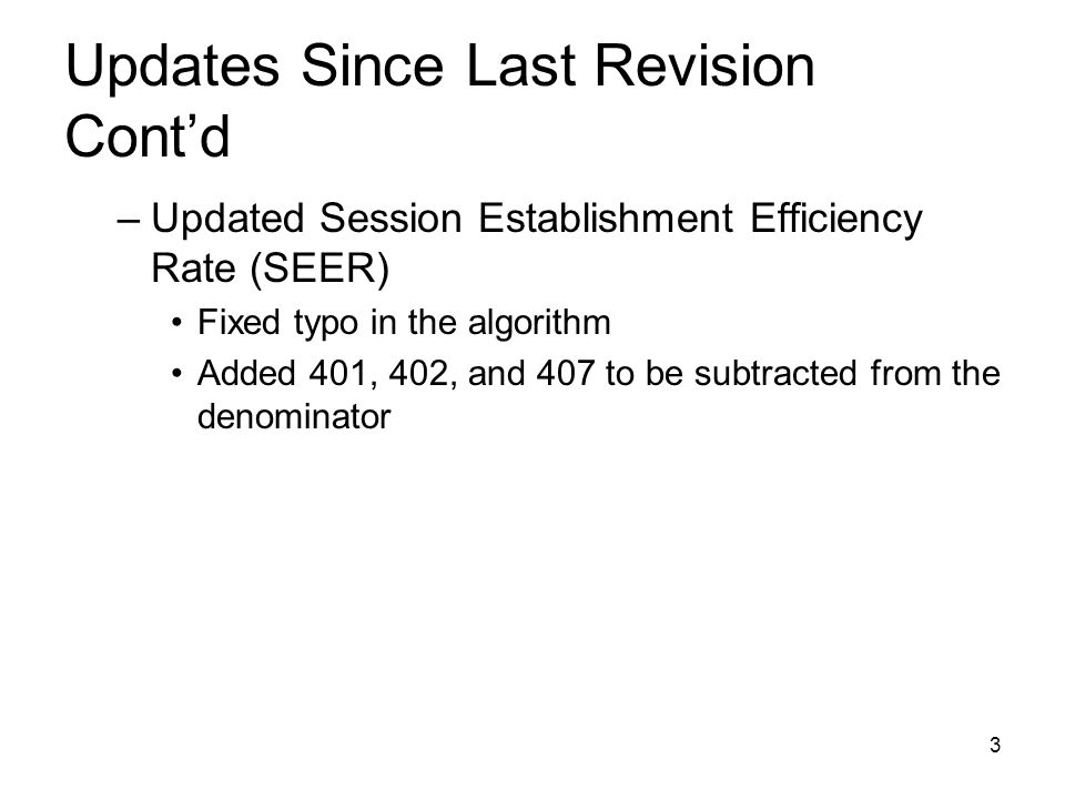 3 Updates Since Last Revision Contd –Updated Session Establishment Efficiency Rate (SEER) Fixed typo in the algorithm Added 401, 402, and 407 to be subtracted from the denominator