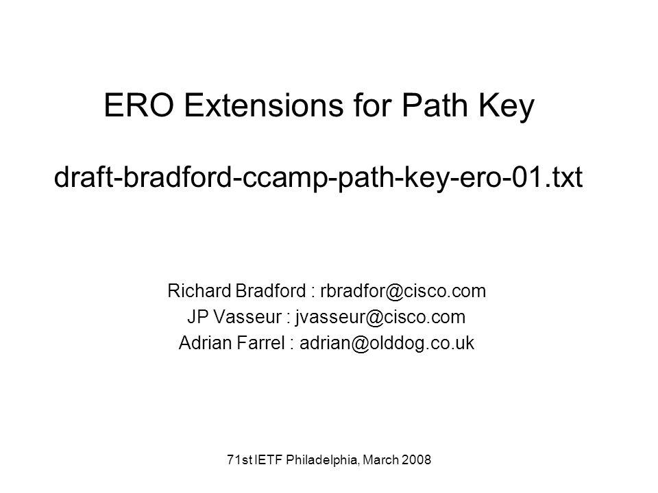 71st IETF Philadelphia, March 2008 ERO Extensions for Path Key draft-bradford-ccamp-path-key-ero-01.txt Richard Bradford : rbradfor@cisco.com JP Vasse
