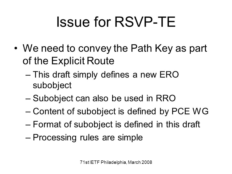 71st IETF Philadelphia, March 2008 Issue for RSVP-TE We need to convey the Path Key as part of the Explicit Route –This draft simply defines a new ERO subobject –Subobject can also be used in RRO –Content of subobject is defined by PCE WG –Format of subobject is defined in this draft –Processing rules are simple