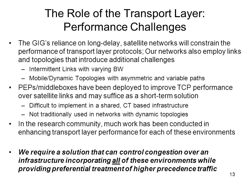 13 The Role of the Transport Layer: Performance Challenges The GIGs reliance on long-delay, satellite networks will constrain the performance of transport layer protocols; Our networks also employ links and topologies that introduce additional challenges –Intermittent Links with varying BW –Mobile/Dynamic Topologies with asymmetric and variable paths PEPs/middleboxes have been deployed to improve TCP performance over satellite links and may suffice as a short-term solution –Difficult to implement in a shared, CT based infrastructure –Not traditionally used in networks with dynamic topologies In the research community, much work has been conducted in enhancing transport layer performance for each of these environments allWe require a solution that can control congestion over an infrastructure incorporating all of these environments while providing preferential treatment of higher precedence traffic