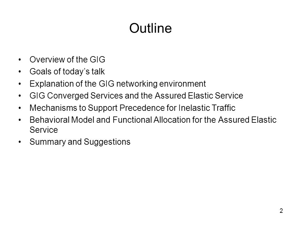 2 Outline Overview of the GIG Goals of todays talk Explanation of the GIG networking environment GIG Converged Services and the Assured Elastic Service Mechanisms to Support Precedence for Inelastic Traffic Behavioral Model and Functional Allocation for the Assured Elastic Service Summary and Suggestions
