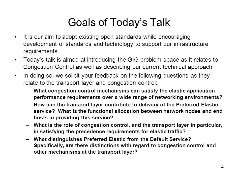 4 Goals of Todays Talk It is our aim to adopt existing open standards while encouraging development of standards and technology to support our infrastructure requirements Todays talk is aimed at introducing the GIG problem space as it relates to Congestion Control as well as describing our current technical approach In doing so, we solicit your feedback on the following questions as they relate to the transport layer and congestion control: –What congestion control mechanisms can satisfy the elastic application performance requirements over a wide range of networking environments.
