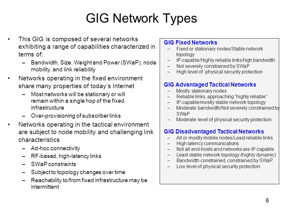 6 GIG Network Types GIG Fixed Networks –Fixed or stationary nodes/Stable network topology –IP-capable/Highly reliable links/high bandwidth –Not severely constrained by SWaP –High level of physical security protection GIG Advantaged Tactical Networks –Mostly stationary nodes –Reliable links, approaching highly reliable –IP-capable/mostly stable network topology –Moderate bandwidth/Not severely constrained by SWaP –Moderate level of physical security protection GIG Disadvantaged Tactical Networks –All or mostly mobile nodes/Least reliable links –High latency communications –Not all end-hosts and networks are IP-capable –Least stable network topology (highly dynamic) –Bandwidth constrained, constrained by SWaP –Low level of physical security protection This GIG is composed of several networks exhibiting a range of capabilities characterized in terms of: –Bandwidth, Size, Weight and Power (SWaP), node mobility, and link reliability Networks operating in the fixed environment share many properties of todays Internet –Most networks will be stationary or will remain within a single hop of the fixed infrastructure –Over-provisioning of subscriber links Networks operating in the tactical environment are subject to node mobility and challenging link characteristics –Ad-hoc connectivity –RF-based, high-latency links –SWaP constraints –Subject to topology changes over time –Reachability to/from fixed infrastructure may be intermittent