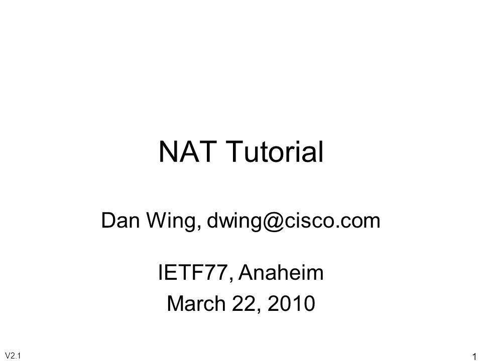 1 NAT Tutorial Dan Wing, dwing@cisco.com IETF77, Anaheim March 22, 2010 V2.1