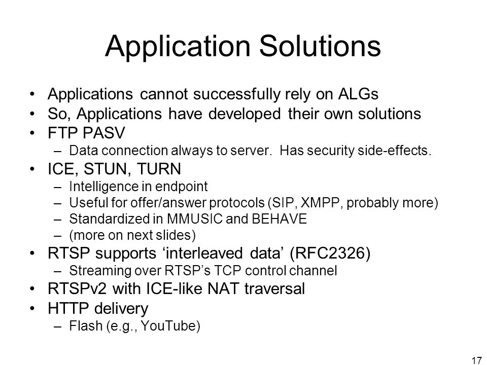 17 Application Solutions Applications cannot successfully rely on ALGs So, Applications have developed their own solutions FTP PASV –Data connection a