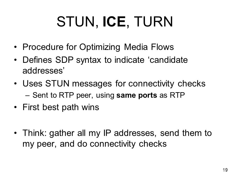19 STUN, ICE, TURN Procedure for Optimizing Media Flows Defines SDP syntax to indicate candidate addresses Uses STUN messages for connectivity checks