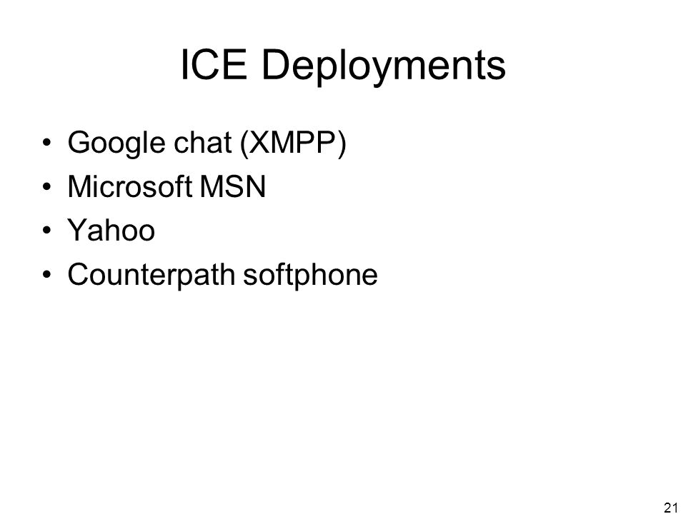 21 ICE Deployments Google chat (XMPP) Microsoft MSN Yahoo Counterpath softphone