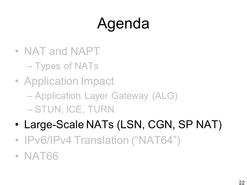 22 Agenda NAT and NAPT –Types of NATs Application Impact –Application Layer Gateway (ALG) –STUN, ICE, TURN Large-Scale NATs (LSN, CGN, SP NAT) IPv6/IP