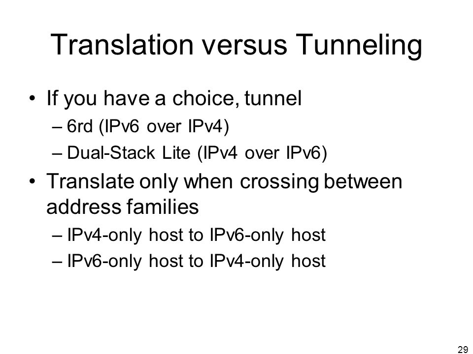 29 Translation versus Tunneling If you have a choice, tunnel –6rd (IPv6 over IPv4) –Dual-Stack Lite (IPv4 over IPv6) Translate only when crossing between address families –IPv4-only host to IPv6-only host –IPv6-only host to IPv4-only host