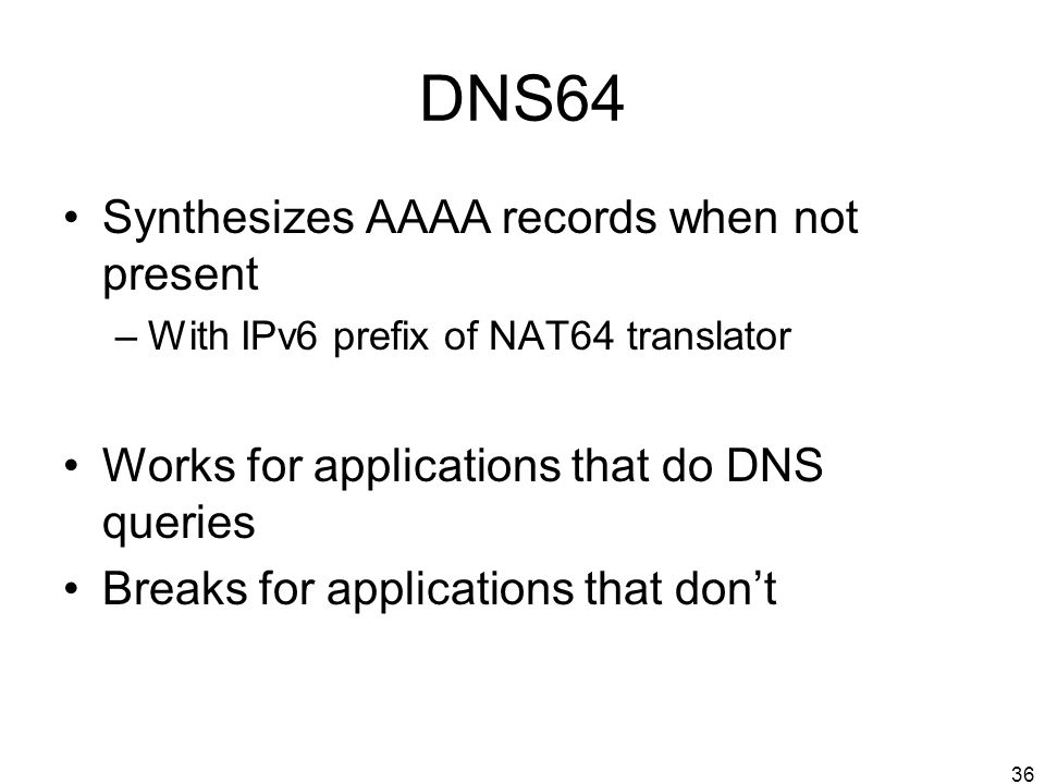36 DNS64 Synthesizes AAAA records when not present –With IPv6 prefix of NAT64 translator Works for applications that do DNS queries Breaks for applica