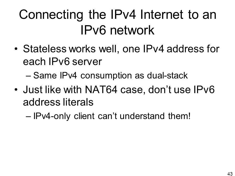 43 Connecting the IPv4 Internet to an IPv6 network Stateless works well, one IPv4 address for each IPv6 server –Same IPv4 consumption as dual-stack Ju