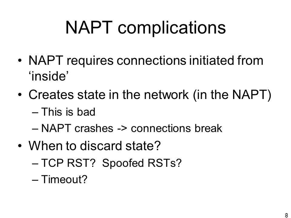 8 NAPT complications NAPT requires connections initiated from inside Creates state in the network (in the NAPT) –This is bad –NAPT crashes -> connections break When to discard state.