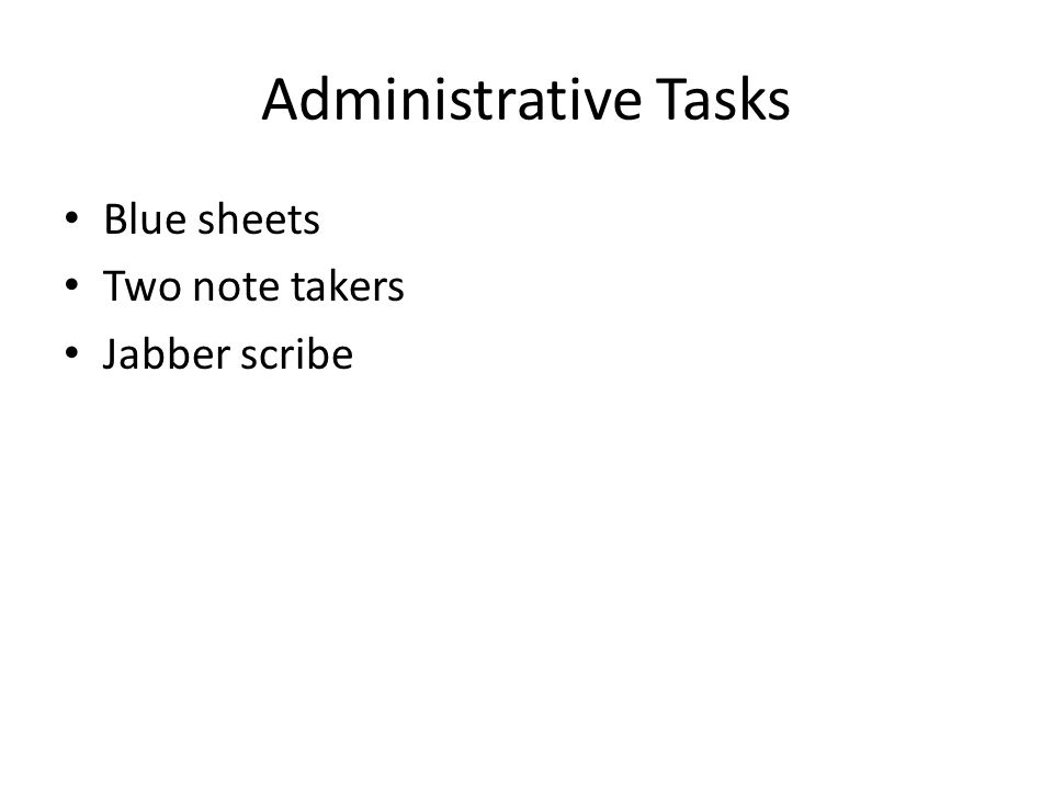 Administrative Tasks Blue sheets Two note takers Jabber scribe