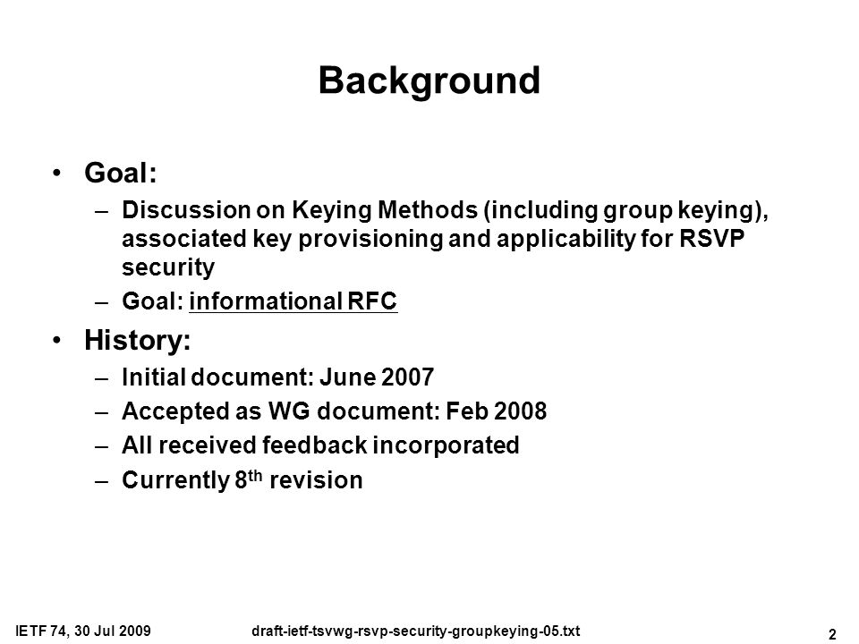 2 IETF 74, 30 Jul 2009draft-ietf-tsvwg-rsvp-security-groupkeying-05.txt Background Goal: –Discussion on Keying Methods (including group keying), associated key provisioning and applicability for RSVP security –Goal: informational RFC History: –Initial document: June 2007 –Accepted as WG document: Feb 2008 –All received feedback incorporated –Currently 8 th revision