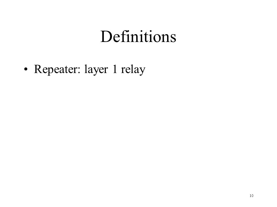 10 Definitions Repeater: layer 1 relay