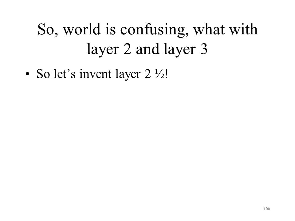 100 So, world is confusing, what with layer 2 and layer 3 So lets invent layer 2 ½!