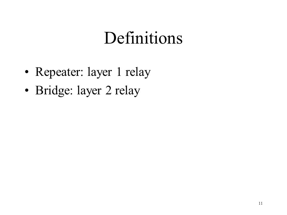 11 Definitions Repeater: layer 1 relay Bridge: layer 2 relay