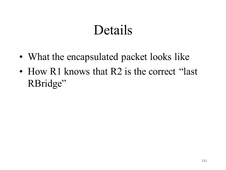 111 Details What the encapsulated packet looks like How R1 knows that R2 is the correct last RBridge