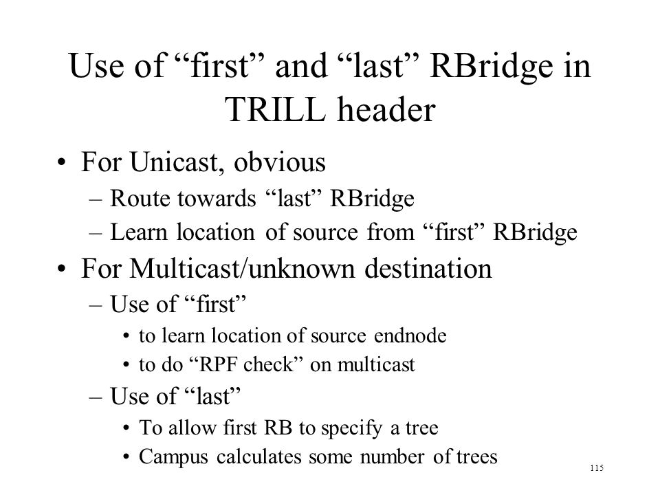 115 Use of first and last RBridge in TRILL header For Unicast, obvious –Route towards last RBridge –Learn location of source from first RBridge For Mu