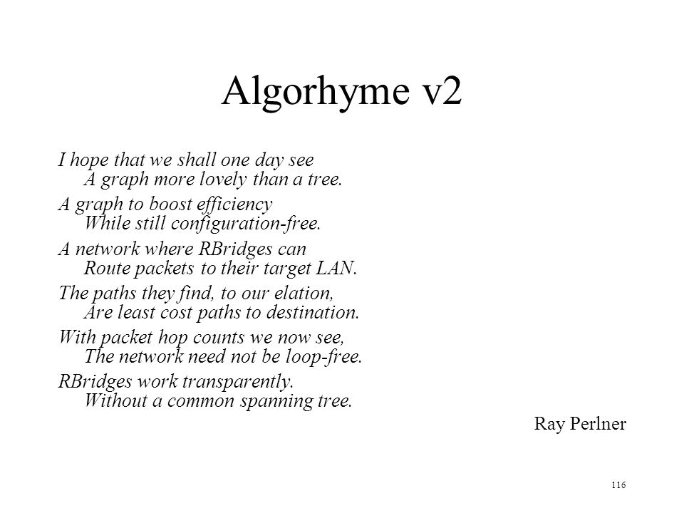 116 Algorhyme v2 I hope that we shall one day see A graph more lovely than a tree. A graph to boost efficiency While still configuration-free. A netwo