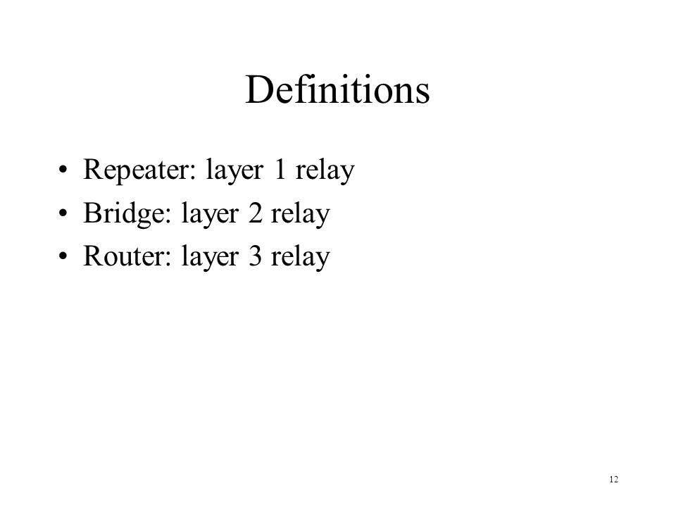 12 Definitions Repeater: layer 1 relay Bridge: layer 2 relay Router: layer 3 relay