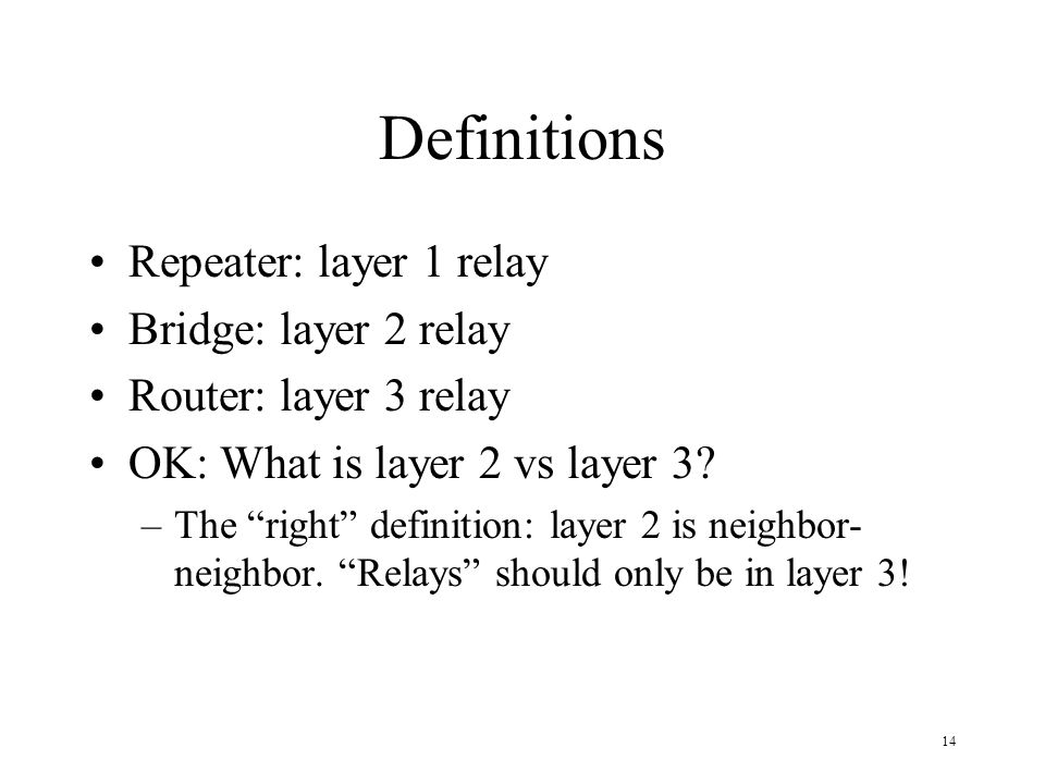 14 Definitions Repeater: layer 1 relay Bridge: layer 2 relay Router: layer 3 relay OK: What is layer 2 vs layer 3? –The right definition: layer 2 is n
