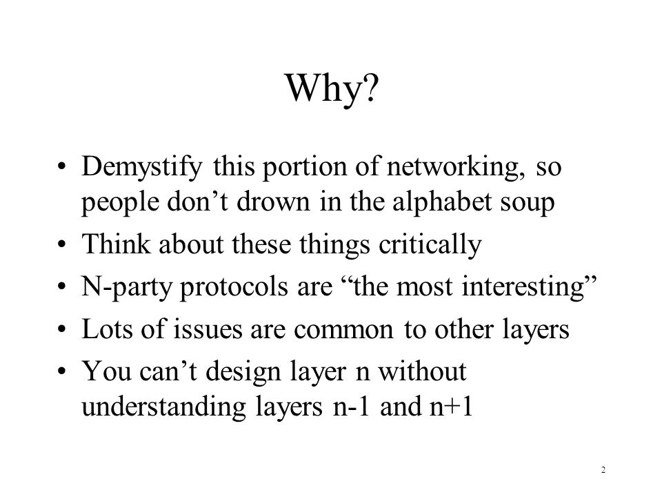 2 Why? Demystify this portion of networking, so people dont drown in the alphabet soup Think about these things critically N-party protocols are the m