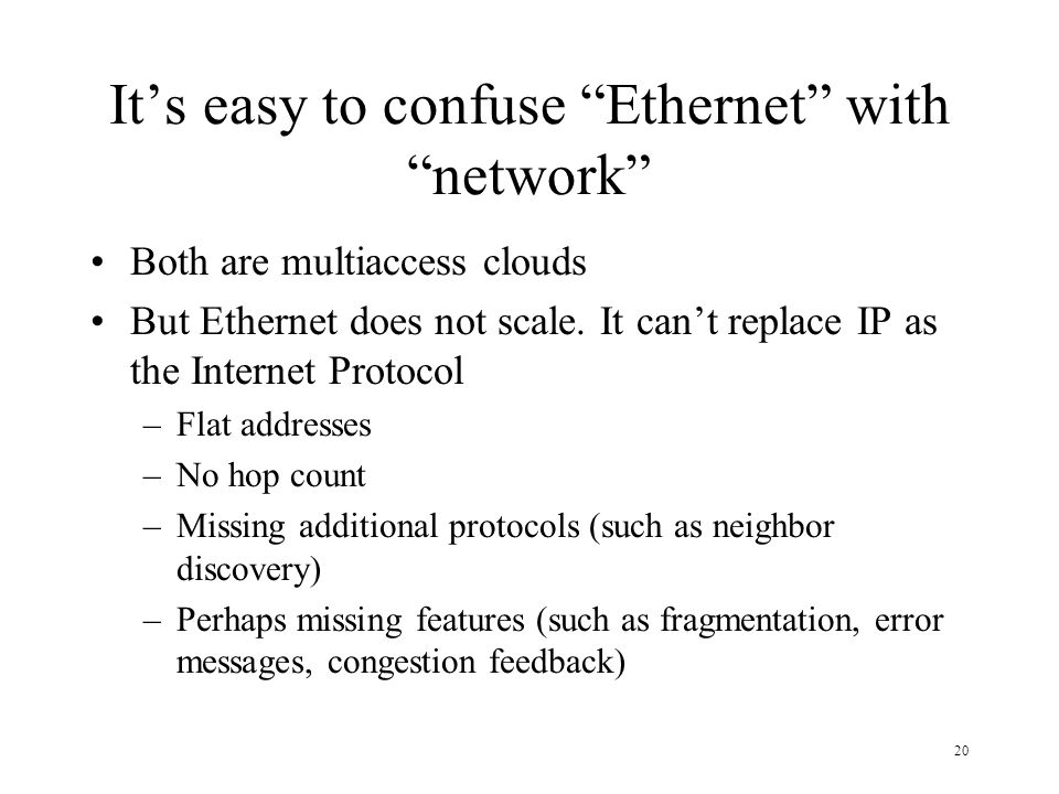 20 Its easy to confuse Ethernet with network Both are multiaccess clouds But Ethernet does not scale. It cant replace IP as the Internet Protocol –Fla