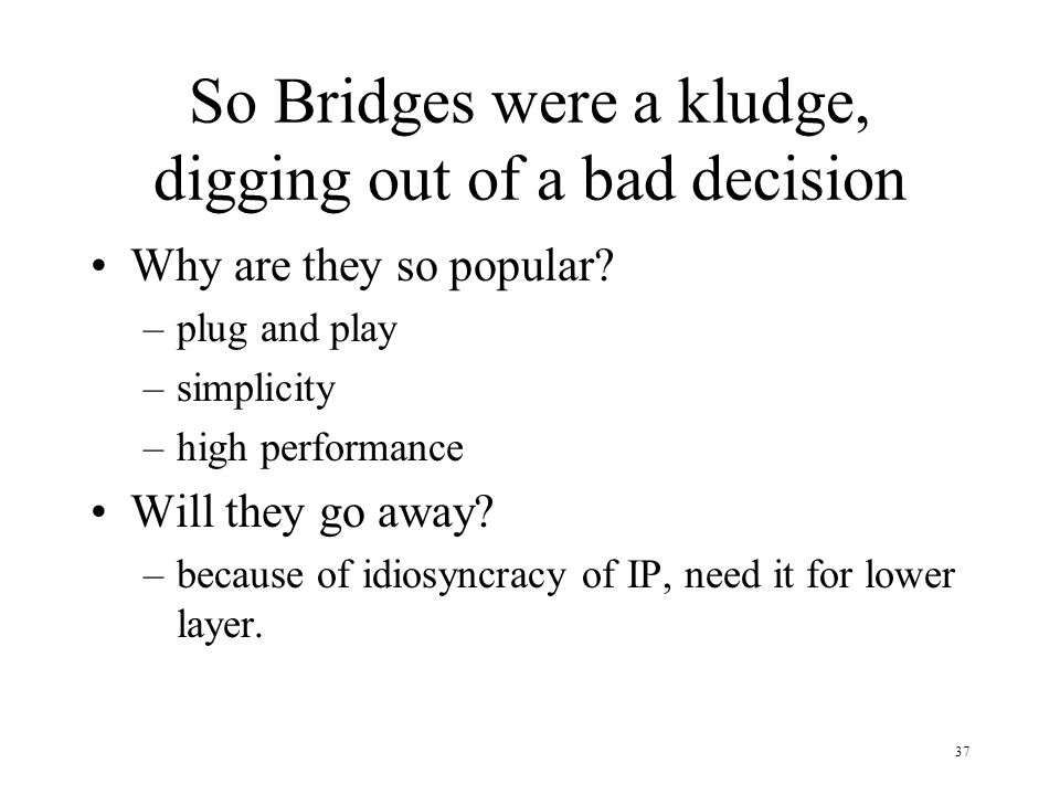 37 So Bridges were a kludge, digging out of a bad decision Why are they so popular? –plug and play –simplicity –high performance Will they go away? –b