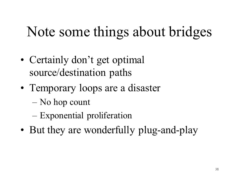 38 Note some things about bridges Certainly dont get optimal source/destination paths Temporary loops are a disaster –No hop count –Exponential prolif