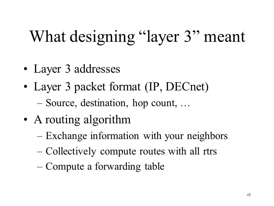 48 What designing layer 3 meant Layer 3 addresses Layer 3 packet format (IP, DECnet) –Source, destination, hop count, … A routing algorithm –Exchange
