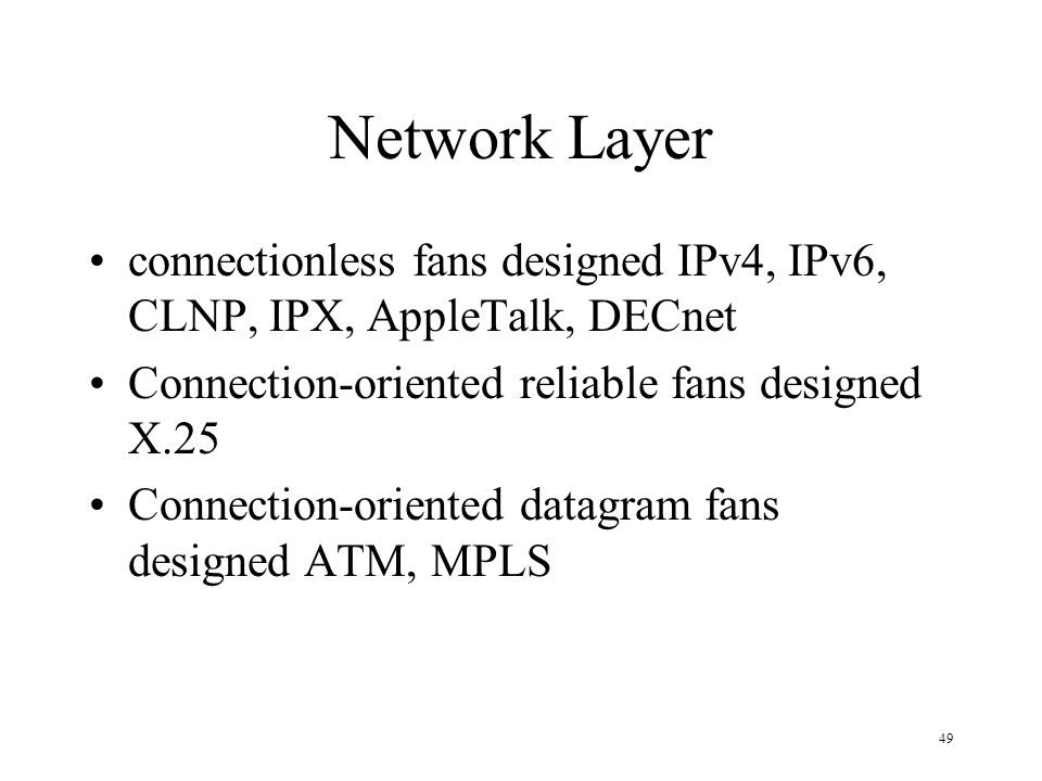 49 Network Layer connectionless fans designed IPv4, IPv6, CLNP, IPX, AppleTalk, DECnet Connection-oriented reliable fans designed X.25 Connection-orie