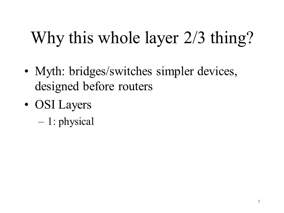 5 Why this whole layer 2/3 thing? Myth: bridges/switches simpler devices, designed before routers OSI Layers –1: physical