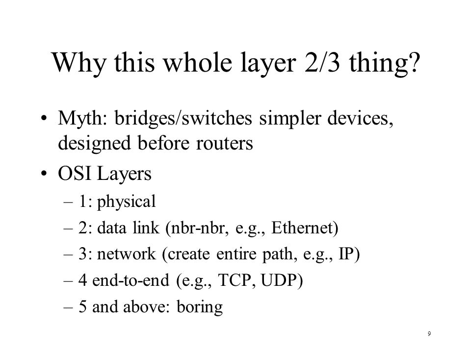 9 Why this whole layer 2/3 thing? Myth: bridges/switches simpler devices, designed before routers OSI Layers –1: physical –2: data link (nbr-nbr, e.g.