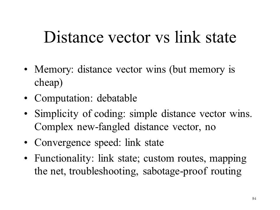 94 Distance vector vs link state Memory: distance vector wins (but memory is cheap) Computation: debatable Simplicity of coding: simple distance vecto
