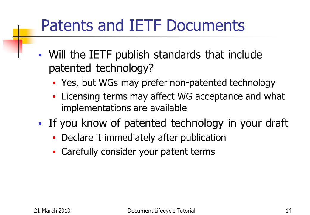 21 March 2010 Document Lifecycle Tutorial14 Patents and IETF Documents Will the IETF publish standards that include patented technology.