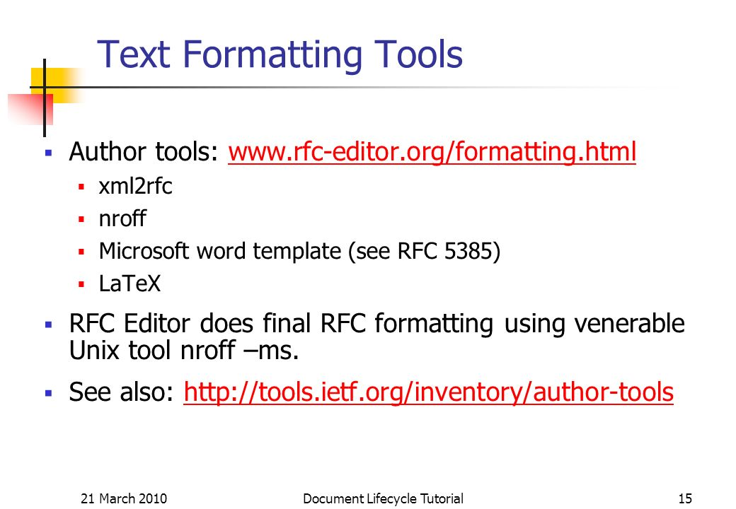 21 March 2010 Document Lifecycle Tutorial15 Text Formatting Tools Author tools:   xml2rfc nroff Microsoft word template (see RFC 5385) LaTeX RFC Editor does final RFC formatting using venerable Unix tool nroff –ms.