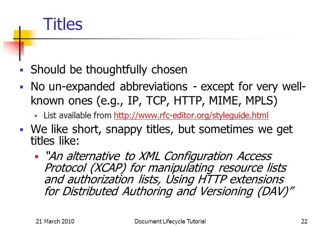 21 March 2010 Document Lifecycle Tutorial22 Titles Should be thoughtfully chosen No un-expanded abbreviations - except for very well- known ones (e.g., IP, TCP, HTTP, MIME, MPLS) List available from   We like short, snappy titles, but sometimes we get titles like: An alternative to XML Configuration Access Protocol (XCAP) for manipulating resource lists and authorization lists, Using HTTP extensions for Distributed Authoring and Versioning (DAV)