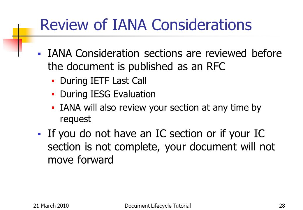 21 March 2010 Document Lifecycle Tutorial28 Review of IANA Considerations IANA Consideration sections are reviewed before the document is published as an RFC During IETF Last Call During IESG Evaluation IANA will also review your section at any time by request If you do not have an IC section or if your IC section is not complete, your document will not move forward
