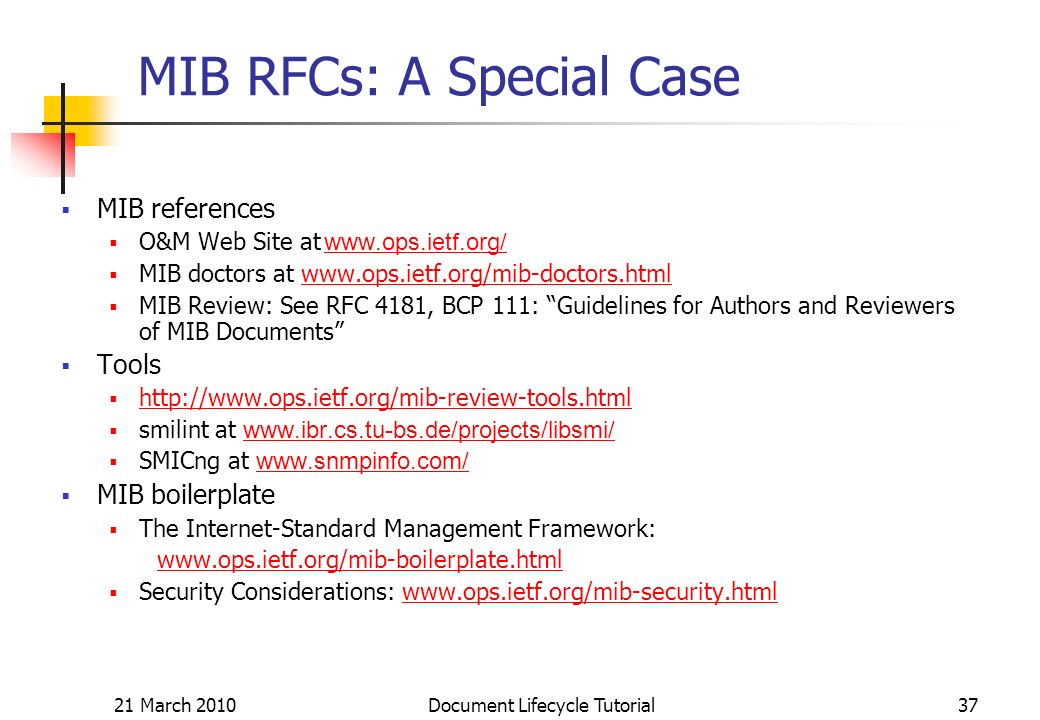 21 March 2010 Document Lifecycle Tutorial37 MIB RFCs: A Special Case MIB references O&M Web Site at     MIB doctors at   MIB Review: See RFC 4181, BCP 111: Guidelines for Authors and Reviewers of MIB Documents Tools   smilint at     SMICng at     MIB boilerplate The Internet-Standard Management Framework:   Security Considerations: