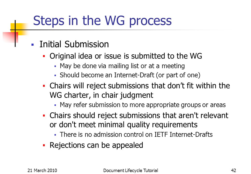 21 March 2010 Document Lifecycle Tutorial42 Steps in the WG process Initial Submission Original idea or issue is submitted to the WG May be done via mailing list or at a meeting Should become an Internet-Draft (or part of one) Chairs will reject submissions that dont fit within the WG charter, in chair judgment May refer submission to more appropriate groups or areas Chairs should reject submissions that aren t relevant or don t meet minimal quality requirements There is no admission control on IETF Internet-Drafts Rejections can be appealed